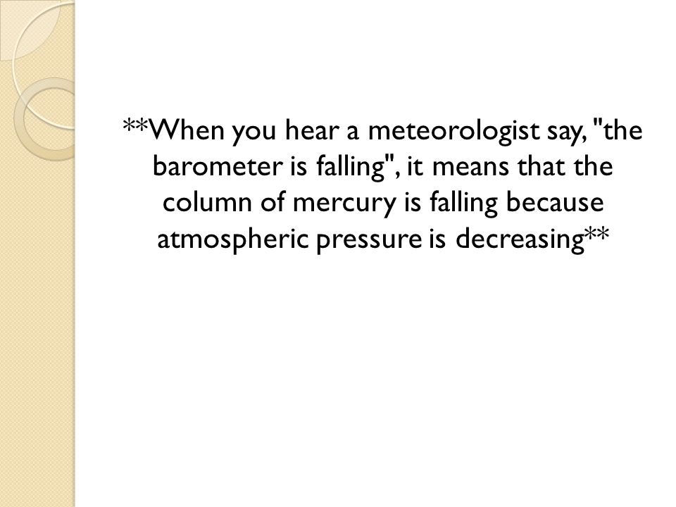 **When you hear a meteorologist say, the barometer is falling , it means that the column of mercury is falling because atmospheric pressure is decreasing**