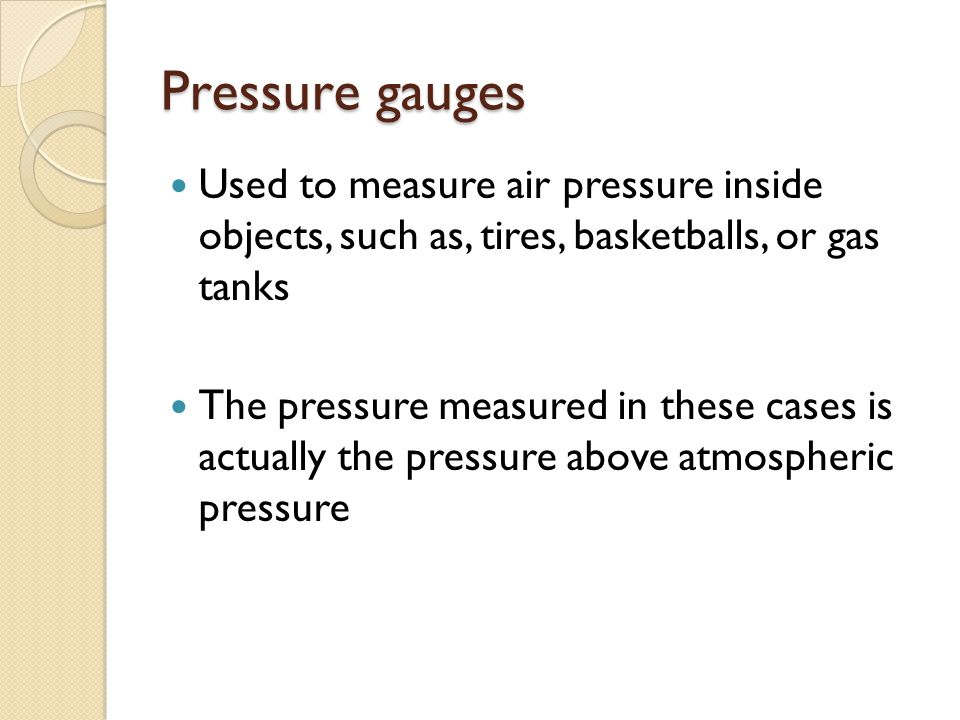 Pressure gauges Used to measure air pressure inside objects, such as, tires, basketballs, or gas tanks.