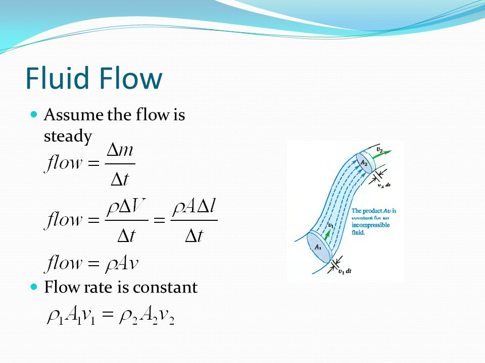 Fluid Flow Assume the flow is steady Flow rate is constant