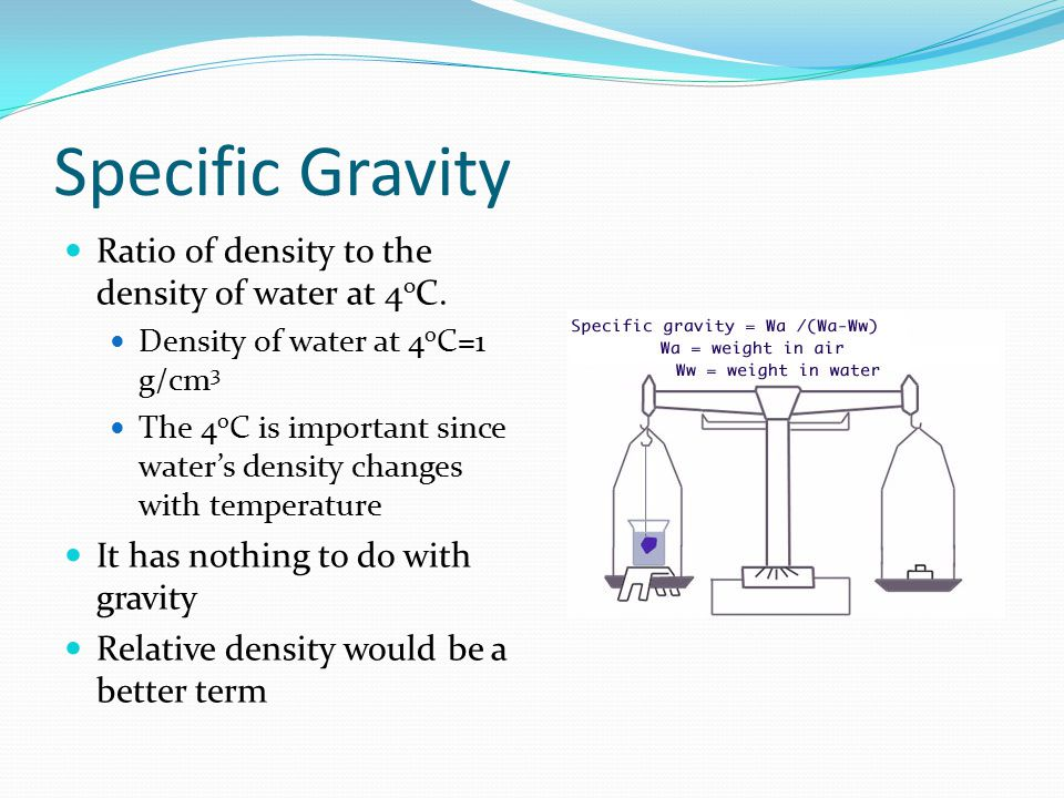 Specific Gravity Ratio of density to the density of water at 4oC.