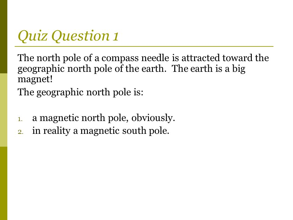 Quiz Question 1 The north pole of a compass needle is attracted toward the geographic north pole of the earth. The earth is a big magnet!