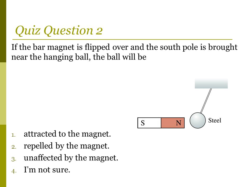 Quiz Question 2 If the bar magnet is flipped over and the south pole is brought near the hanging ball, the ball will be.