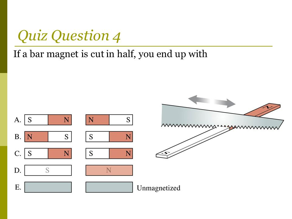 Quiz Question 4 If a bar magnet is cut in half, you end up with