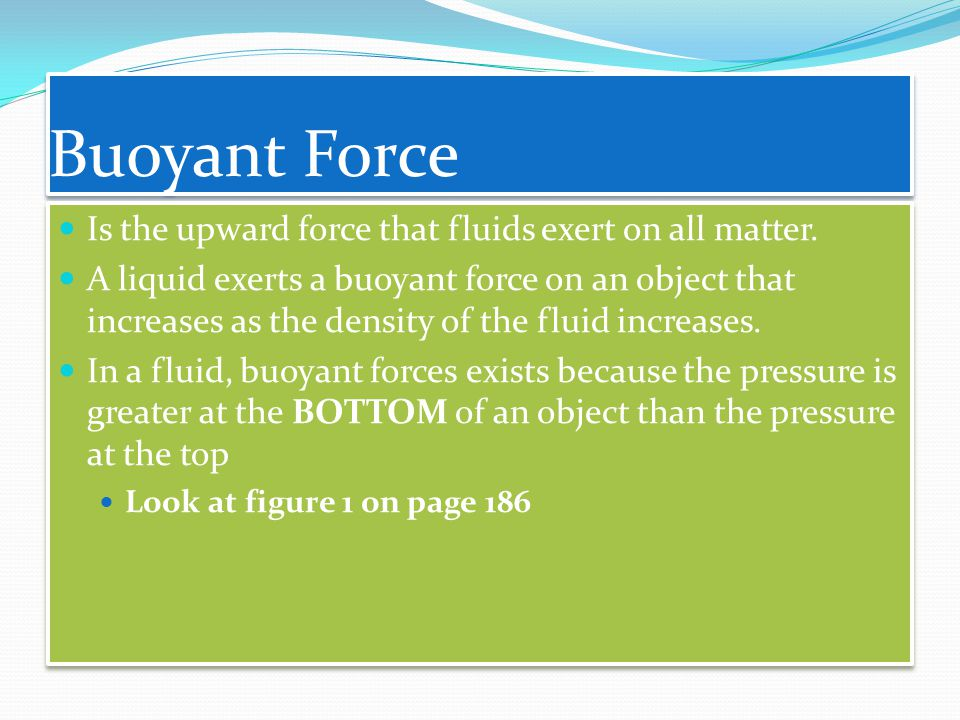 Buoyant Force Is the upward force that fluids exert on all matter.