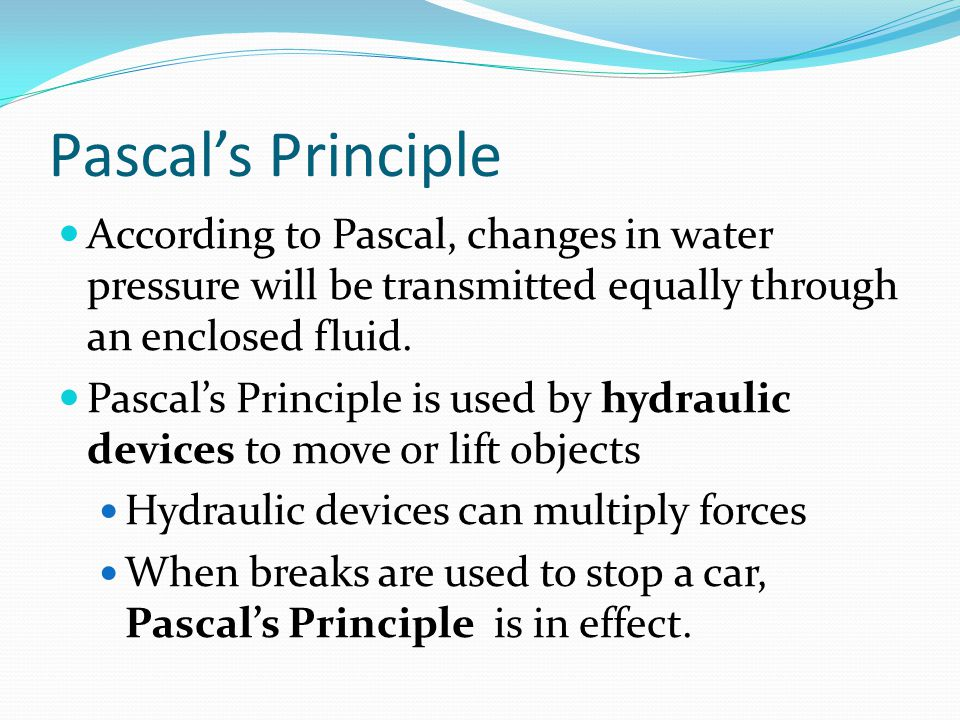 Pascal's Principle According to Pascal, changes in water pressure will be transmitted equally through an enclosed fluid.
