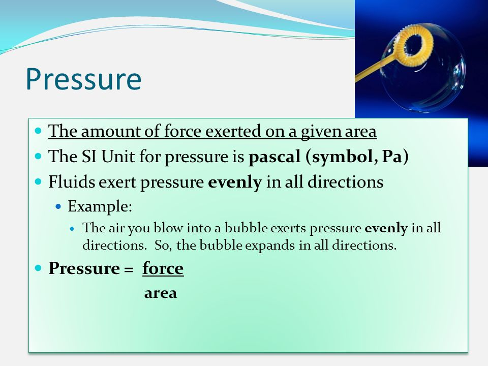 Pressure The amount of force exerted on a given area