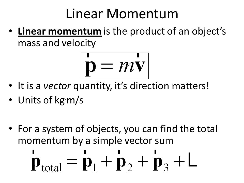 Linear Momentum Linear momentum is the product of an object's mass and velocity. It is a vector quantity, it's direction matters!