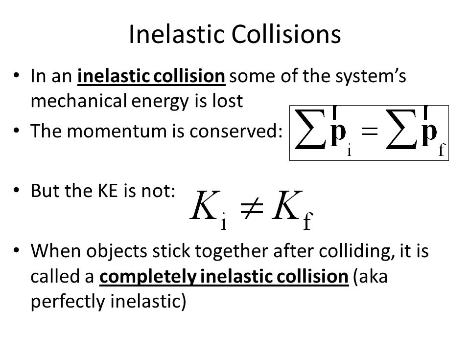 Inelastic Collisions In an inelastic collision some of the system's mechanical energy is lost. The momentum is conserved: