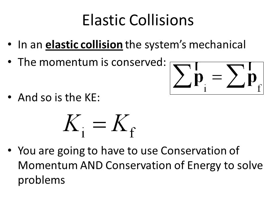 Elastic Collisions In an elastic collision the system's mechanical