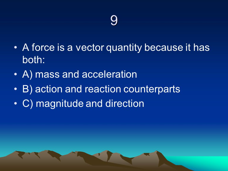 9 A force is a vector quantity because it has both: