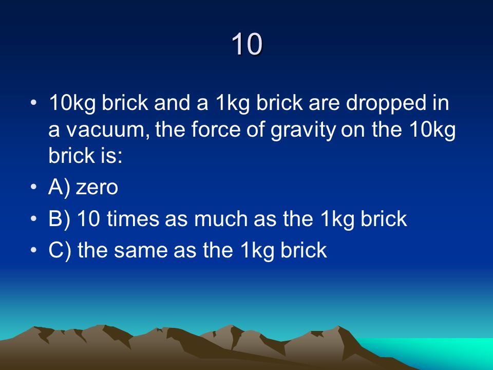 10 10kg brick and a 1kg brick are dropped in a vacuum, the force of gravity on the 10kg brick is: A) zero.