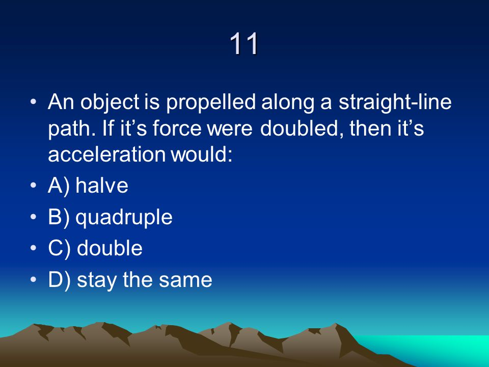 11 An object is propelled along a straight-line path. If it's force were doubled, then it's acceleration would: