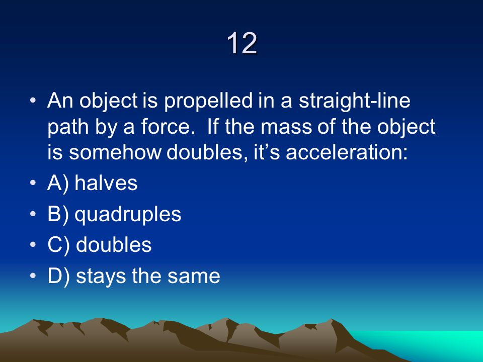 12 An object is propelled in a straight-line path by a force. If the mass of the object is somehow doubles, it's acceleration: