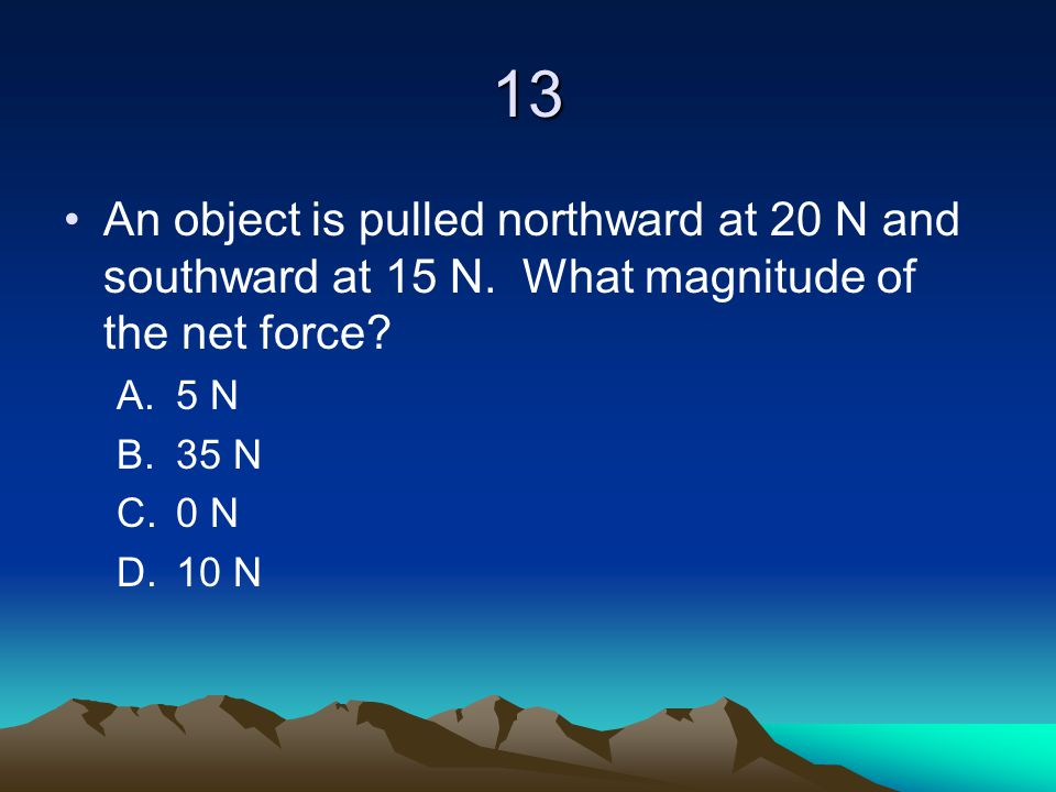 13 An object is pulled northward at 20 N and southward at 15 N. What magnitude of the net force 5 N.