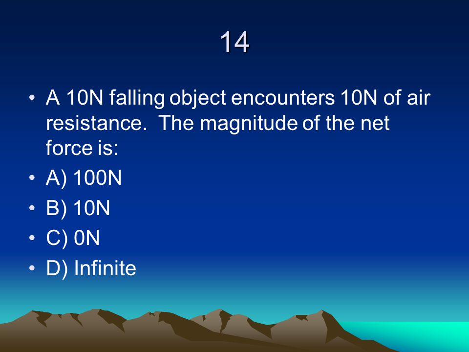 14 A 10N falling object encounters 10N of air resistance. The magnitude of the net force is: A) 100N.