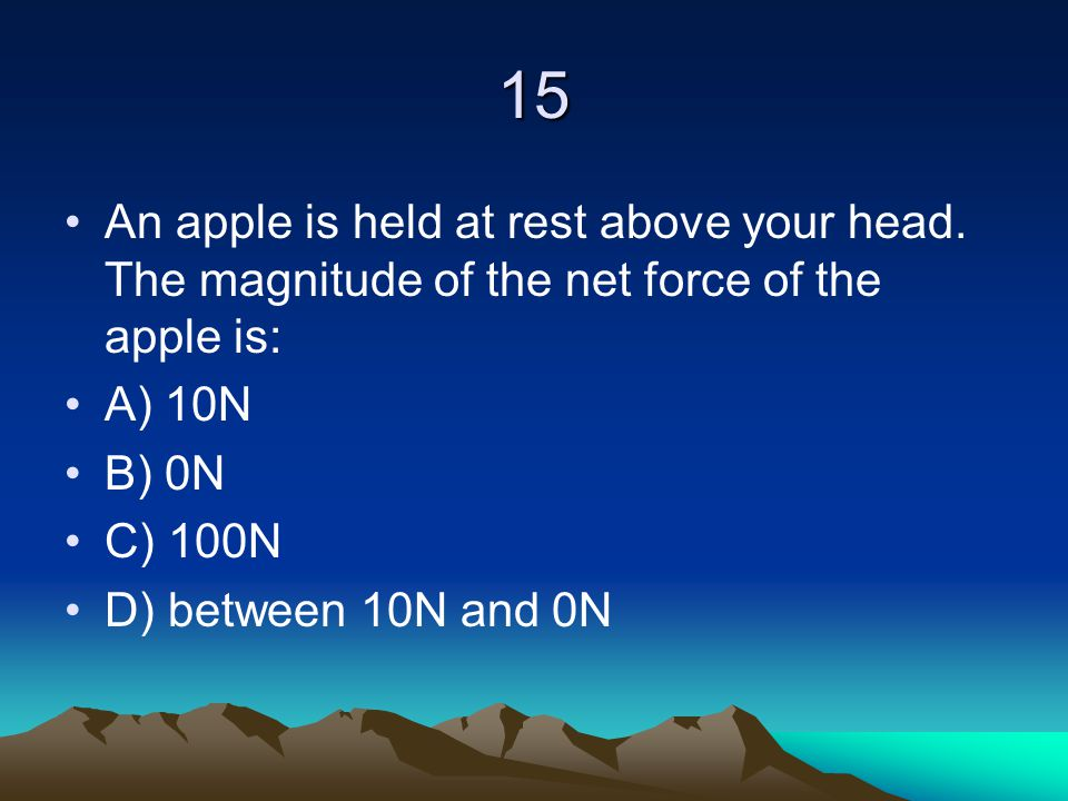 15 An apple is held at rest above your head. The magnitude of the net force of the apple is: A) 10N.