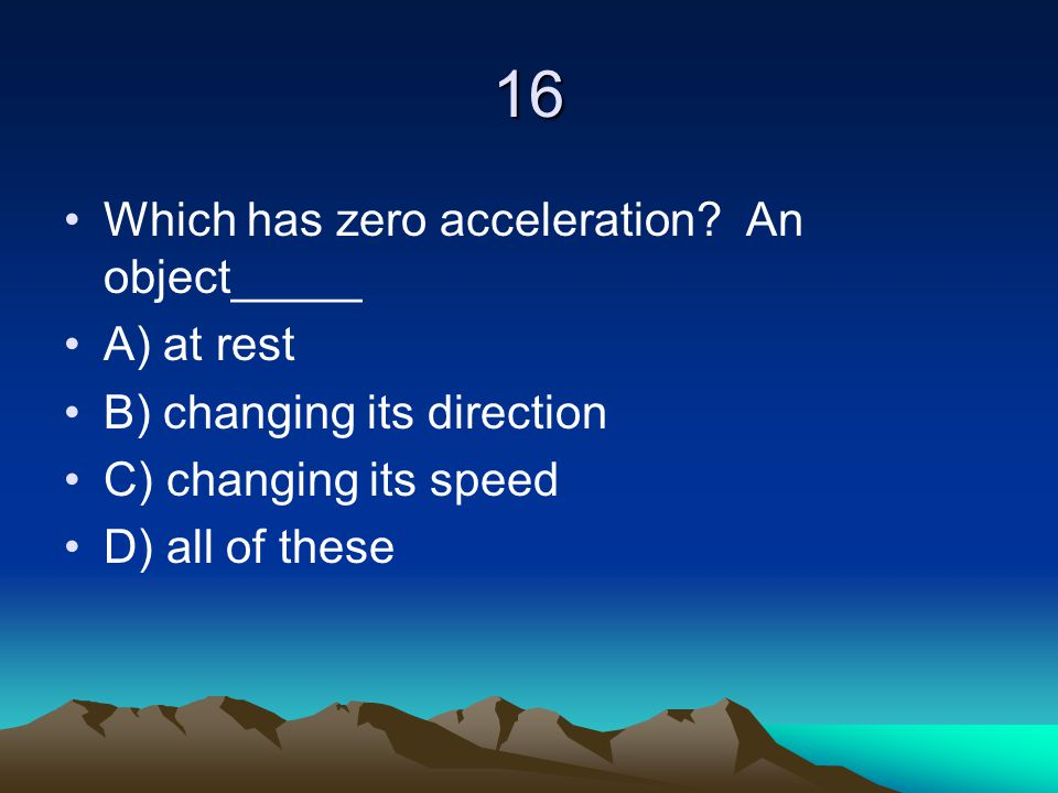 16 Which has zero acceleration An object_____ A) at rest