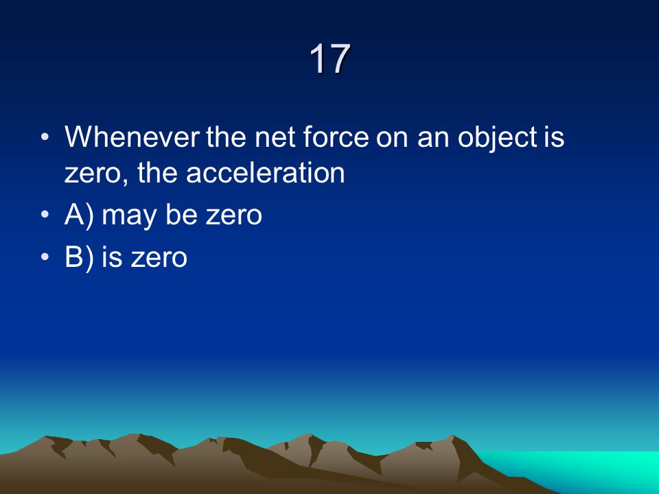 17 Whenever the net force on an object is zero, the acceleration