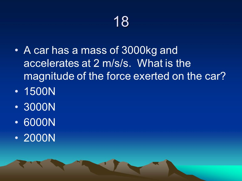 18 A car has a mass of 3000kg and accelerates at 2 m/s/s. What is the magnitude of the force exerted on the car
