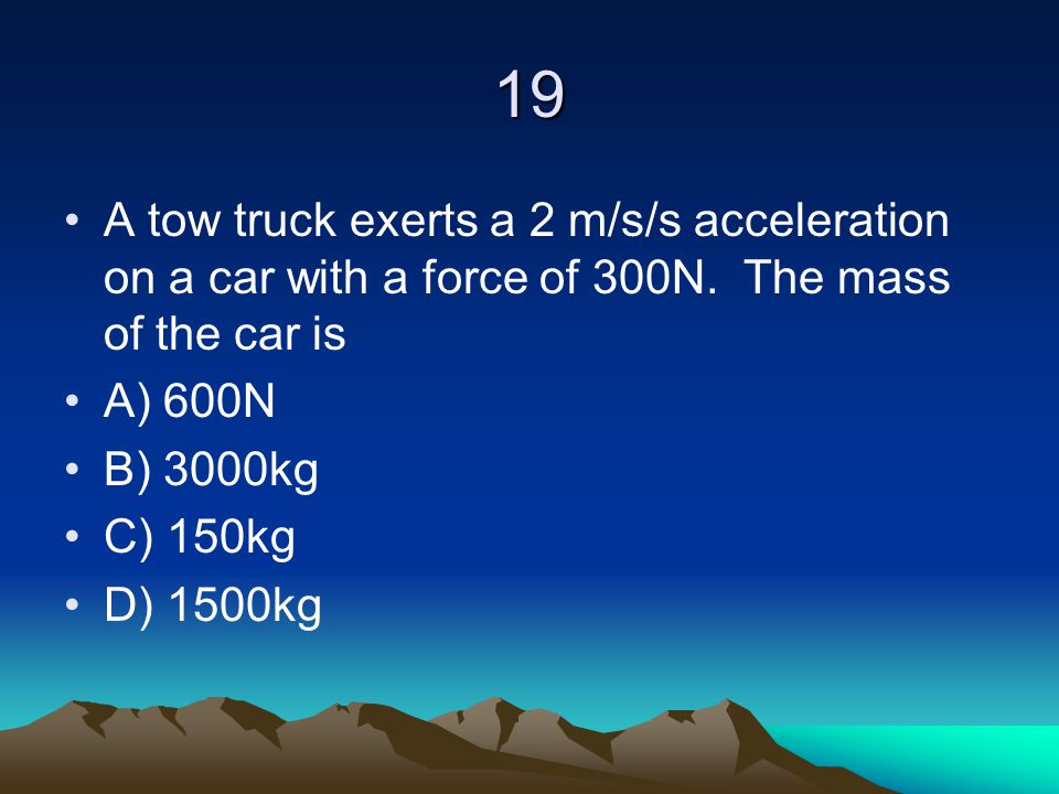 19 A tow truck exerts a 2 m/s/s acceleration on a car with a force of 300N. The mass of the car is.