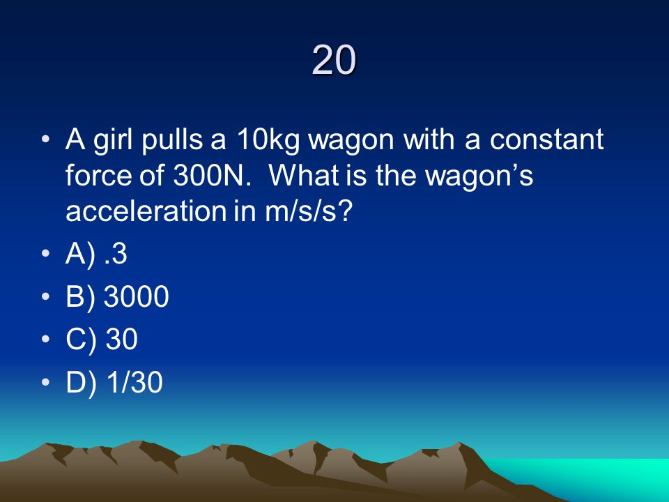 20 A girl pulls a 10kg wagon with a constant force of 300N. What is the wagon's acceleration in m/s/s