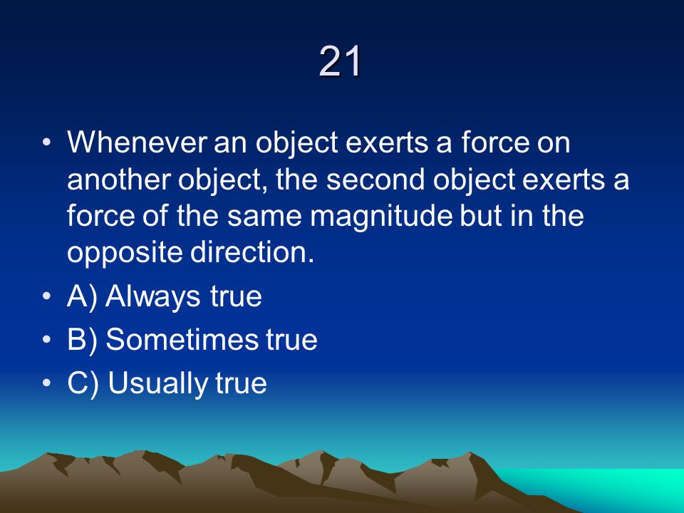 21 Whenever an object exerts a force on another object, the second object exerts a force of the same magnitude but in the opposite direction.