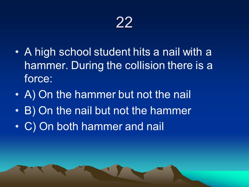 22 A high school student hits a nail with a hammer. During the collision there is a force: A) On the hammer but not the nail.