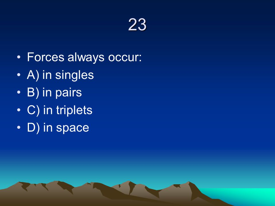 23 Forces always occur: A) in singles B) in pairs C) in triplets