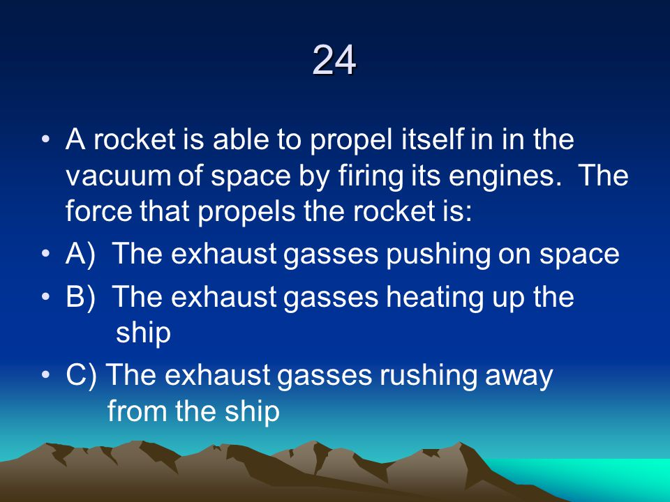 24 A rocket is able to propel itself in in the vacuum of space by firing its engines. The force that propels the rocket is: