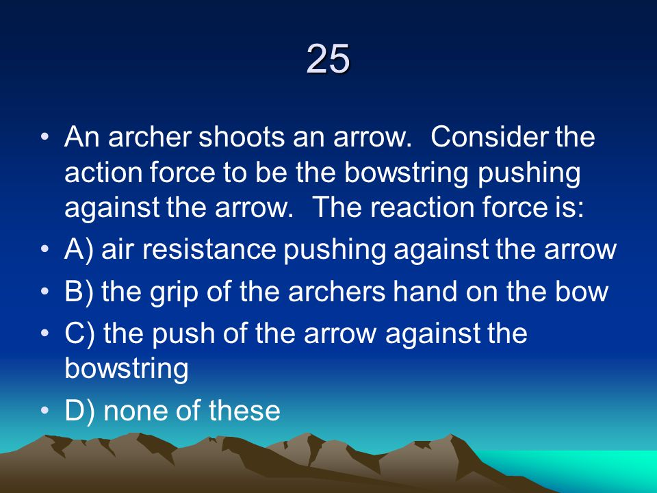 25 An archer shoots an arrow. Consider the action force to be the bowstring pushing against the arrow. The reaction force is: