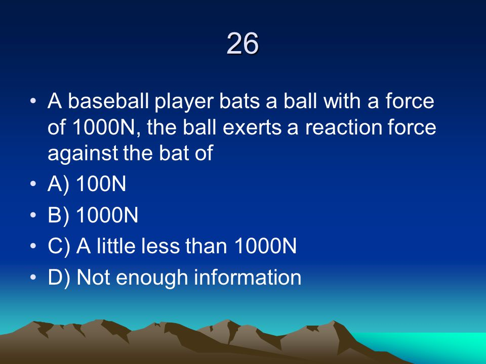 26 A baseball player bats a ball with a force of 1000N, the ball exerts a reaction force against the bat of.
