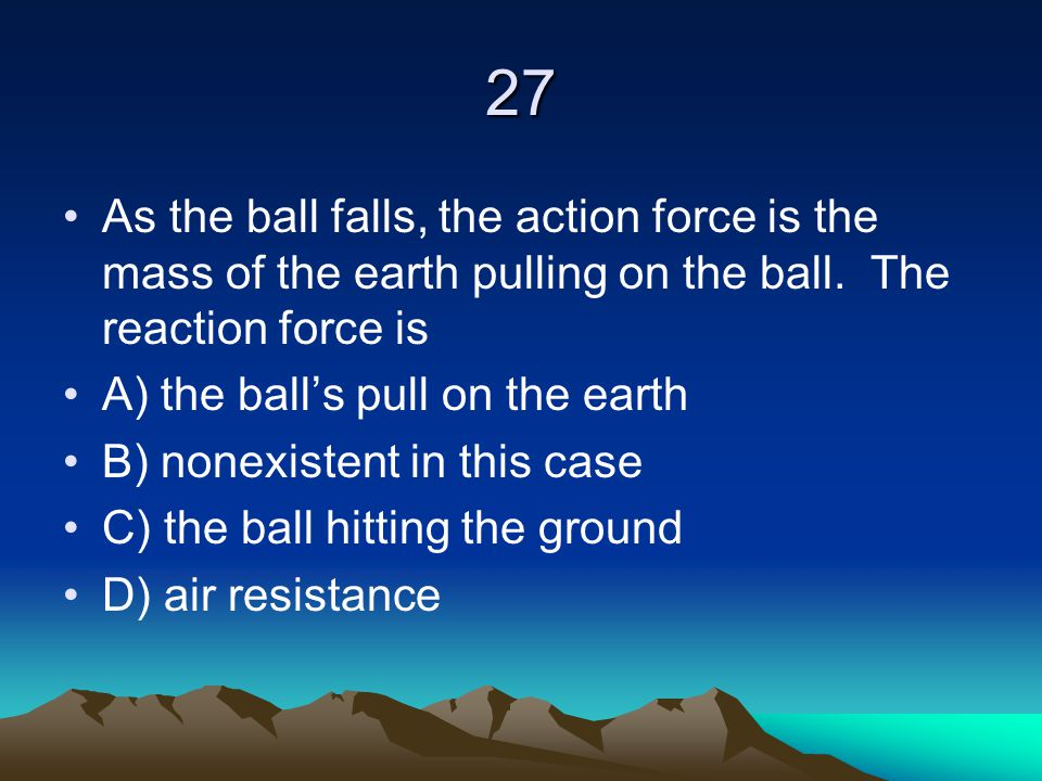 27 As the ball falls, the action force is the mass of the earth pulling on the ball. The reaction force is.