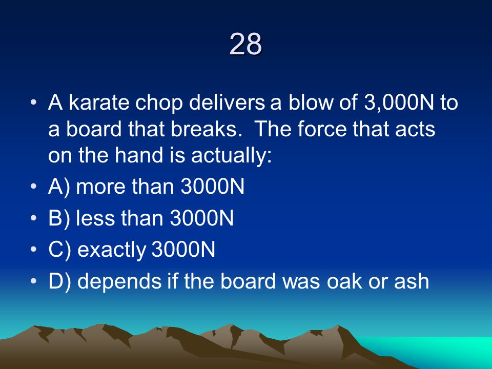 28 A karate chop delivers a blow of 3,000N to a board that breaks. The force that acts on the hand is actually: