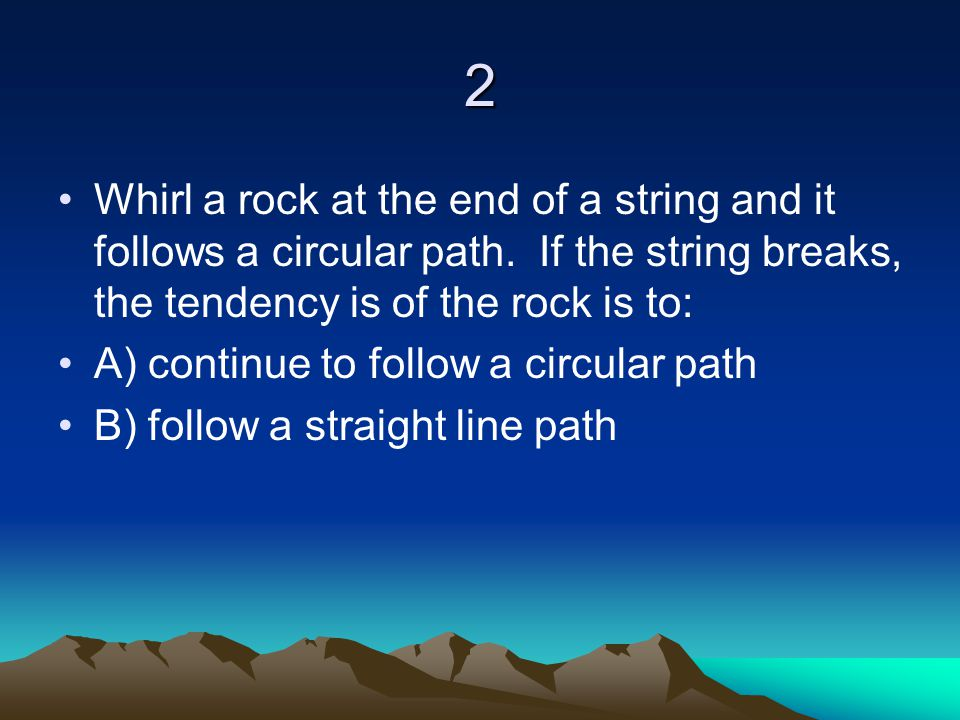 2 Whirl a rock at the end of a string and it follows a circular path. If the string breaks, the tendency is of the rock is to: