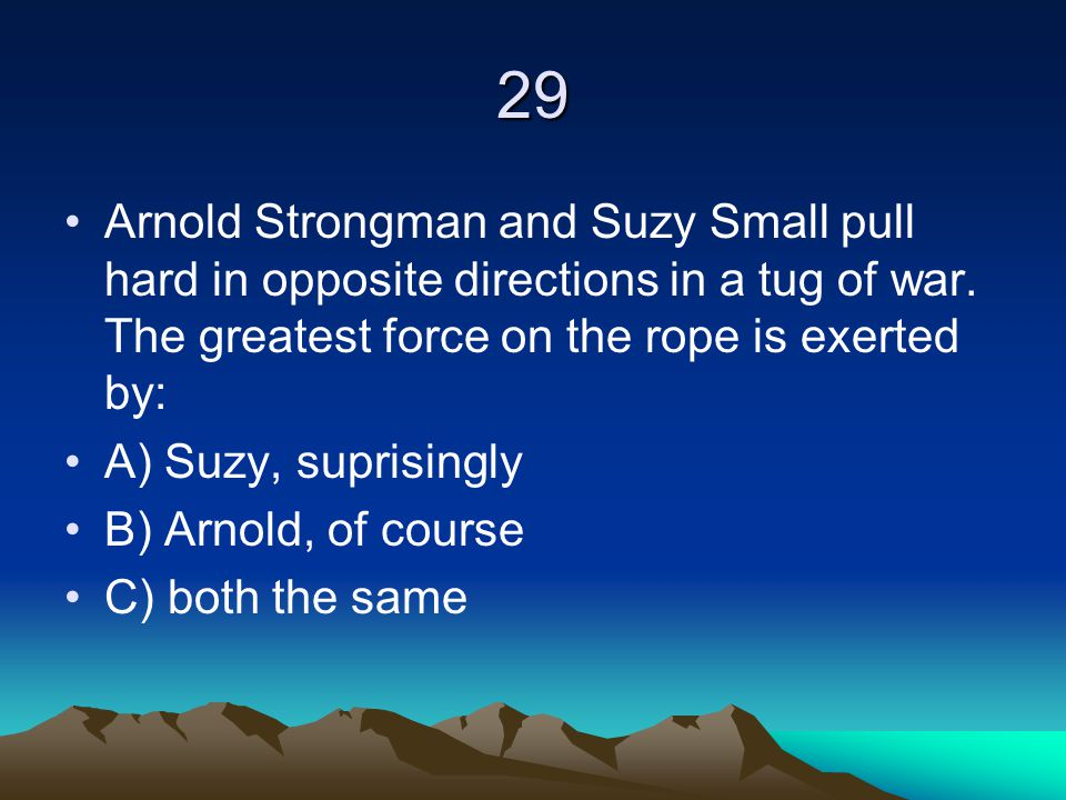 29 Arnold Strongman and Suzy Small pull hard in opposite directions in a tug of war. The greatest force on the rope is exerted by: