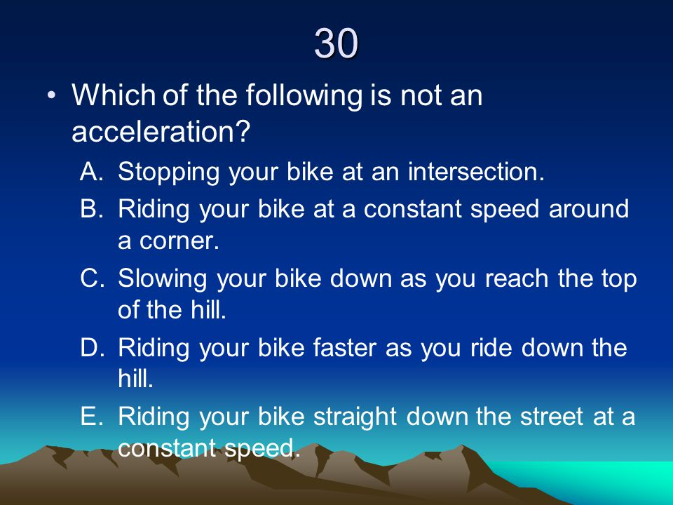 30 Which of the following is not an acceleration