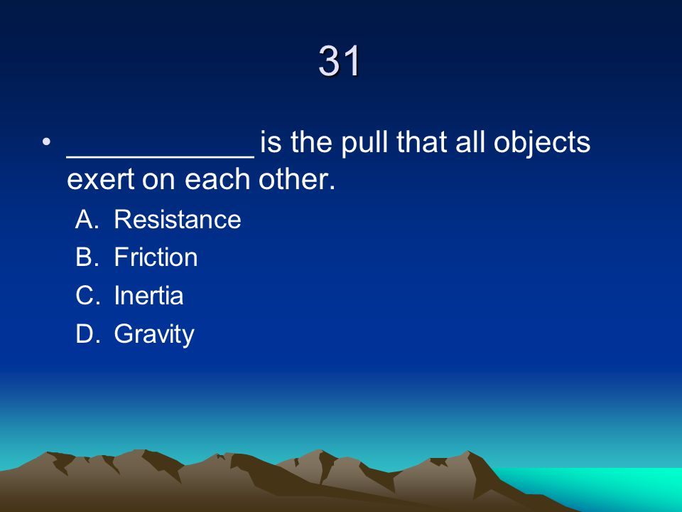 31 ___________ is the pull that all objects exert on each other.