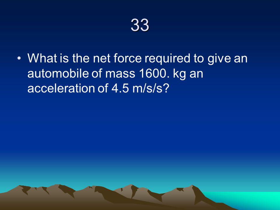 33 What is the net force required to give an automobile of mass 1600.