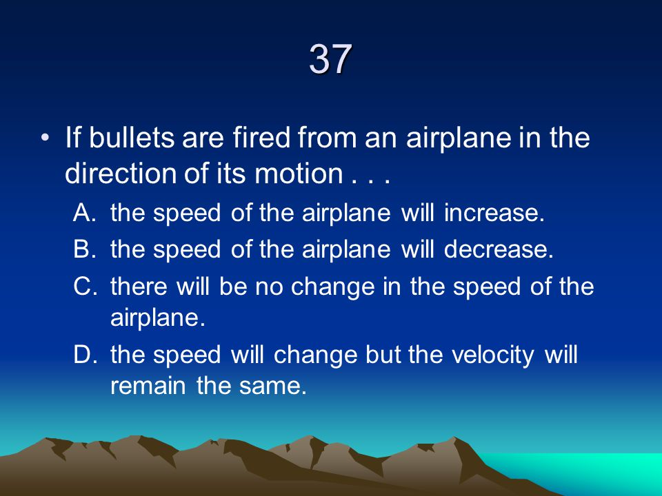 37 If bullets are fired from an airplane in the direction of its motion . . . the speed of the airplane will increase.