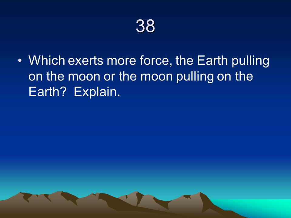 38 Which exerts more force, the Earth pulling on the moon or the moon pulling on the Earth.