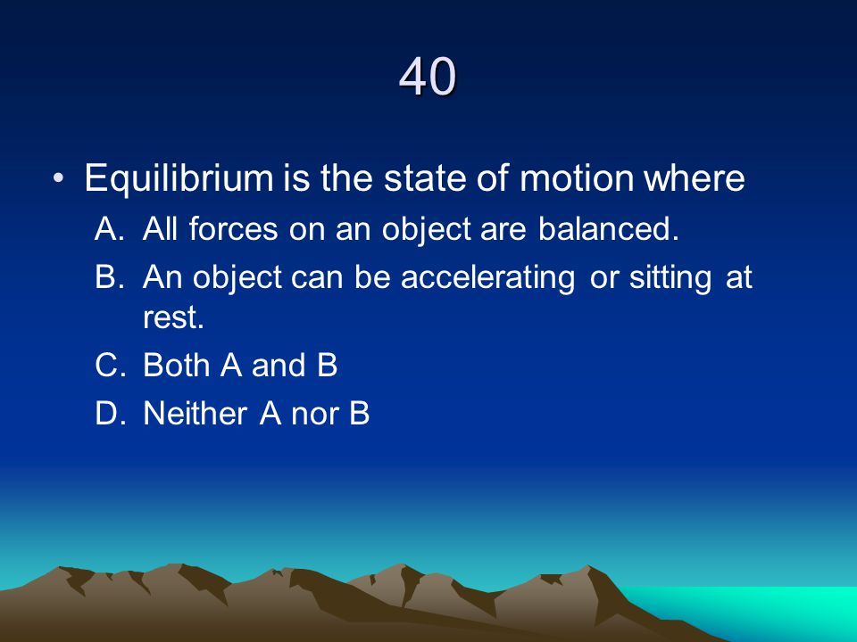 40 Equilibrium is the state of motion where