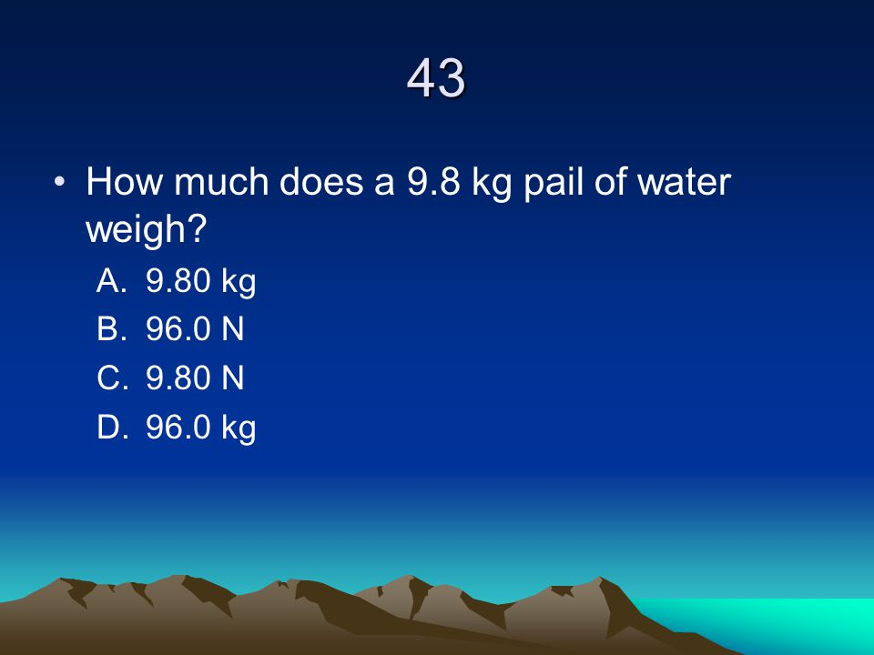 43 How much does a 9.8 kg pail of water weigh 9.80 kg 96.0 N 9.80 N