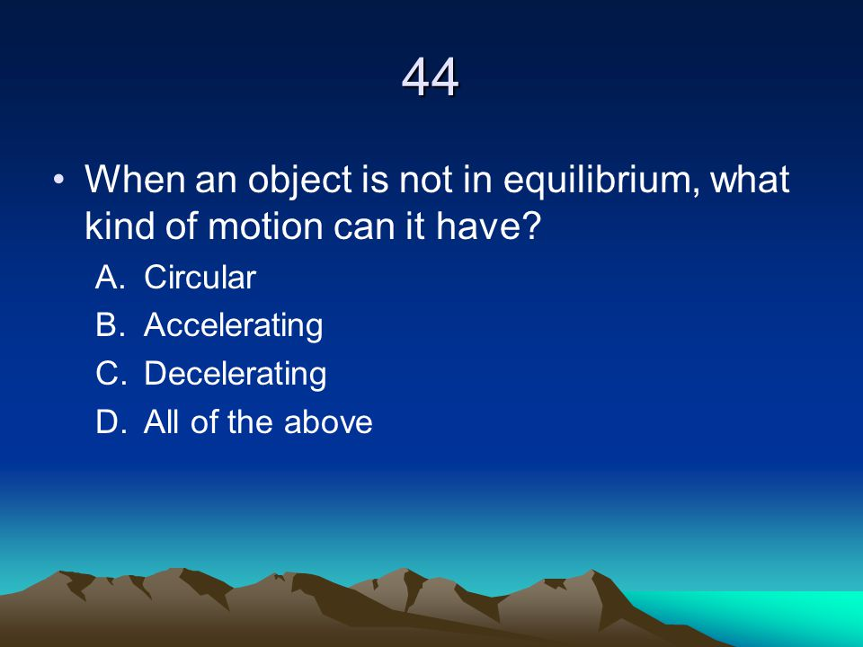 44 When an object is not in equilibrium, what kind of motion can it have Circular. Accelerating.