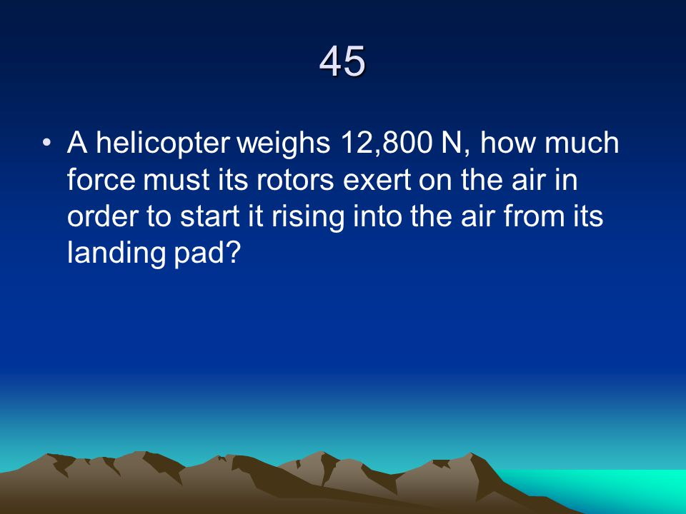 45 A helicopter weighs 12,800 N, how much force must its rotors exert on the air in order to start it rising into the air from its landing pad