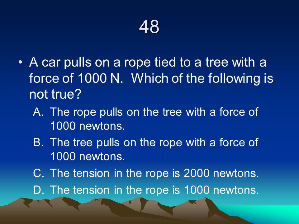 48 A car pulls on a rope tied to a tree with a force of 1000 N. Which of the following is not true