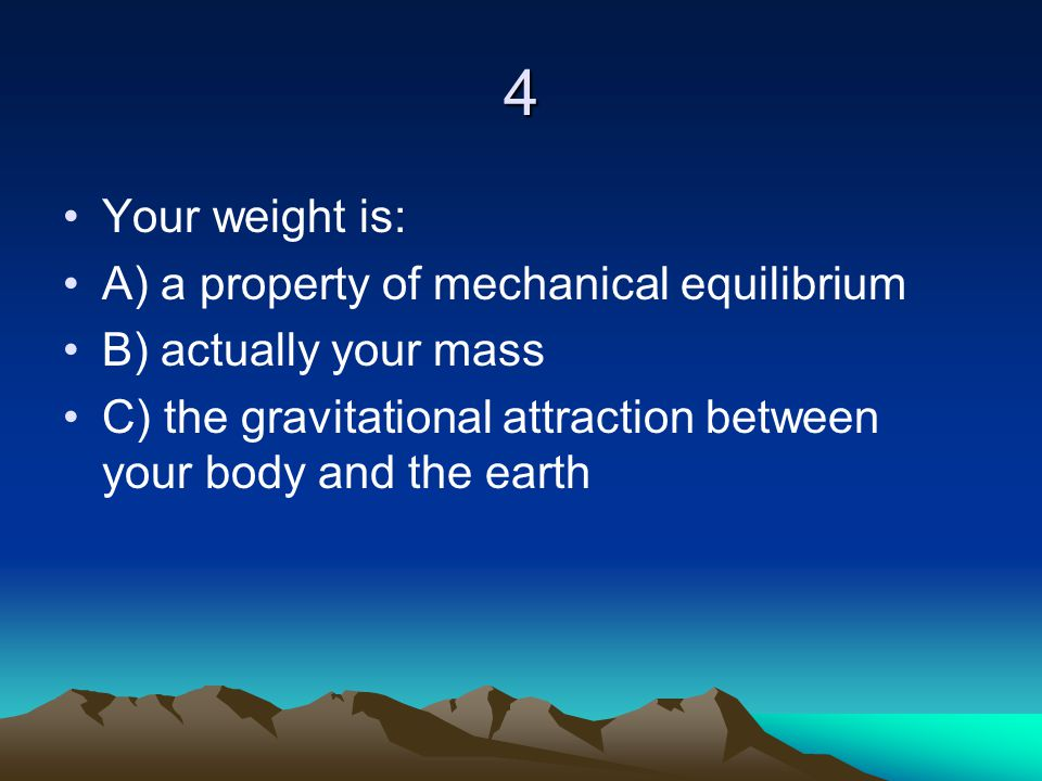 4 Your weight is: A) a property of mechanical equilibrium