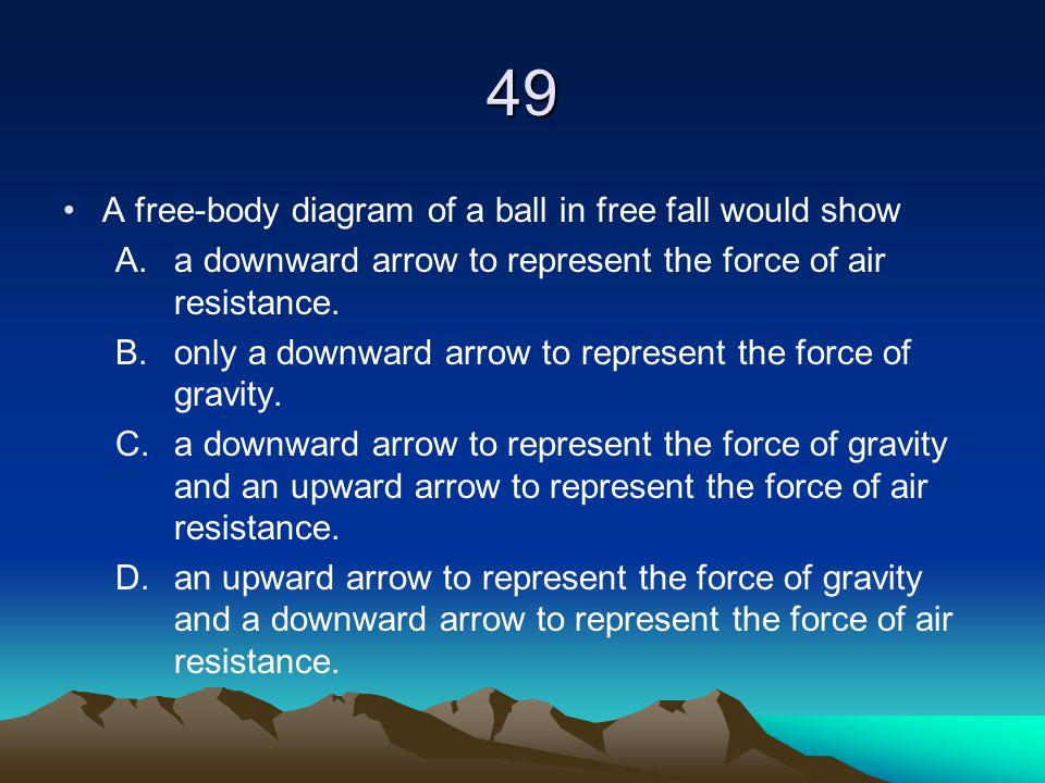49 A free-body diagram of a ball in free fall would show