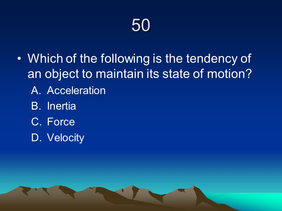 50 Which of the following is the tendency of an object to maintain its state of motion Acceleration.