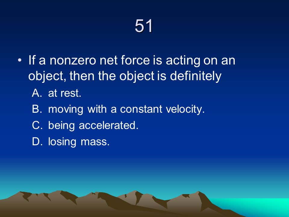 51 If a nonzero net force is acting on an object, then the object is definitely. at rest. moving with a constant velocity.