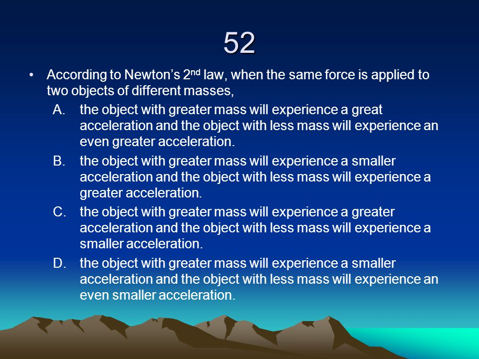 52 According to Newton's 2nd law, when the same force is applied to two objects of different masses,
